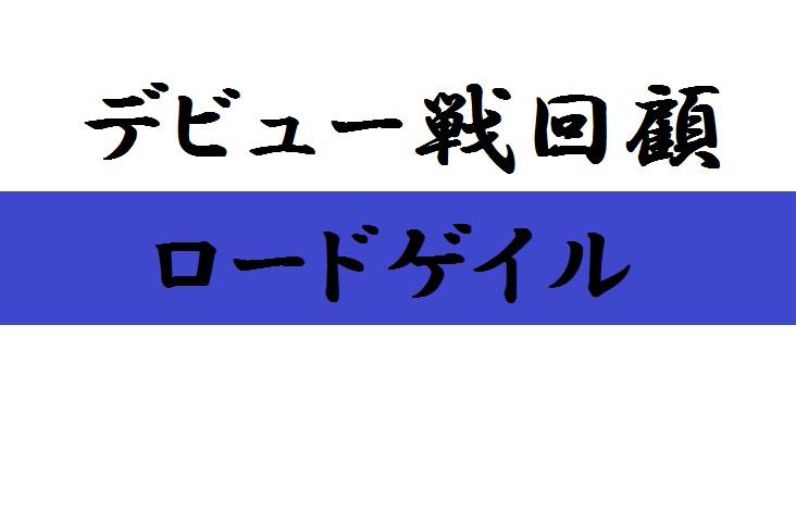 デビュー戦回顧(ロードゲイル)