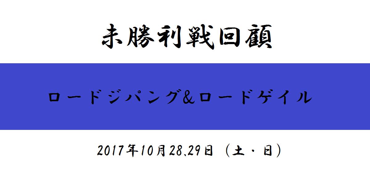 未勝利戦回顧(ロードジパング、ロードゲイル)(2017/10/28.29)