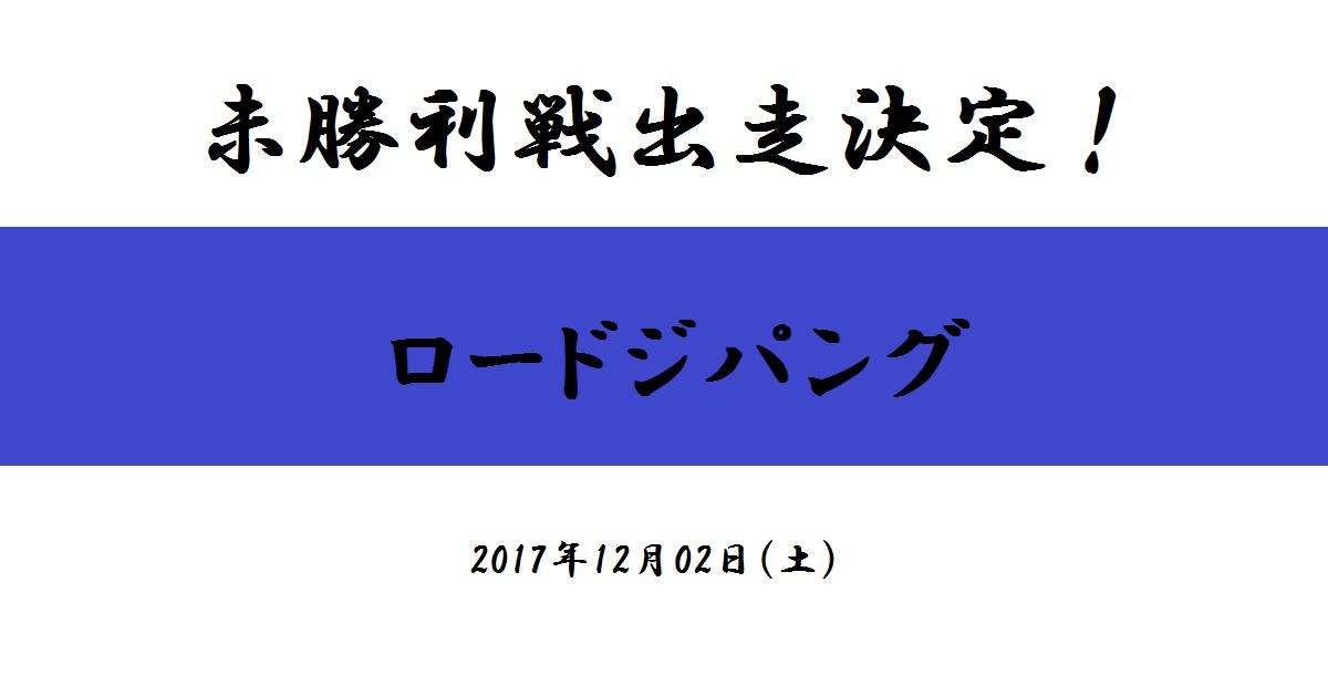 未勝利戦出走決定! ロードジパング(2017/12/02)