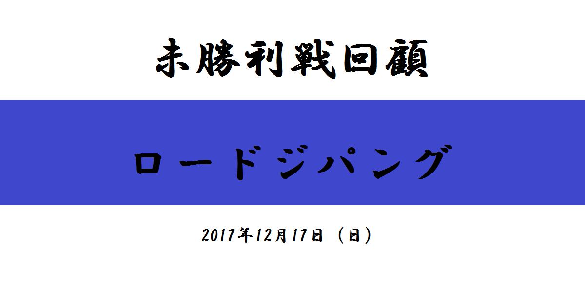 未勝利戦回顧 ロードジパング(2017/12/17)