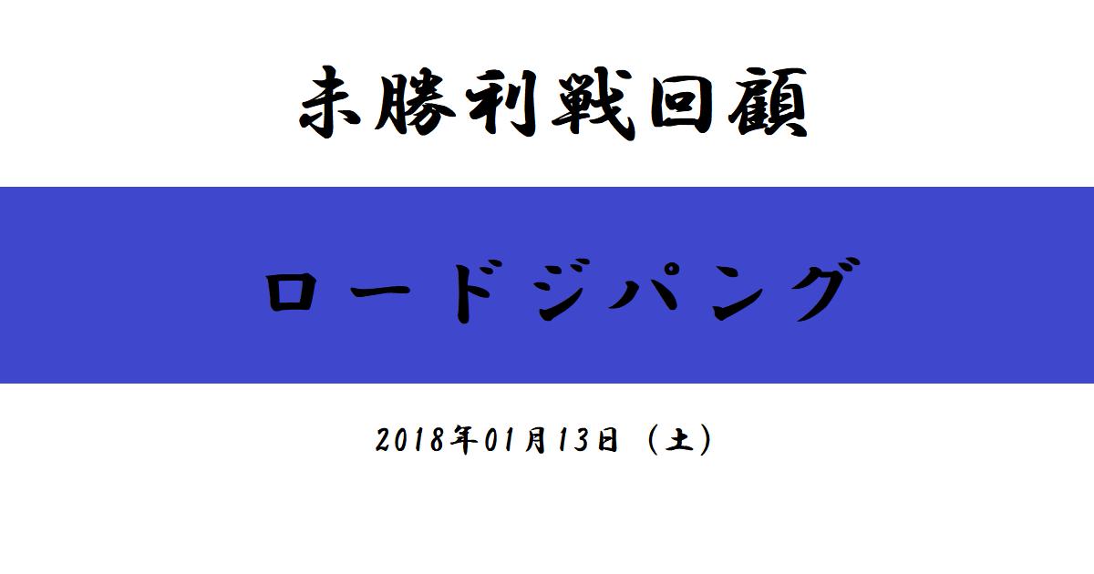 未勝利戦回顧 ロードジパング(2018/01/13)