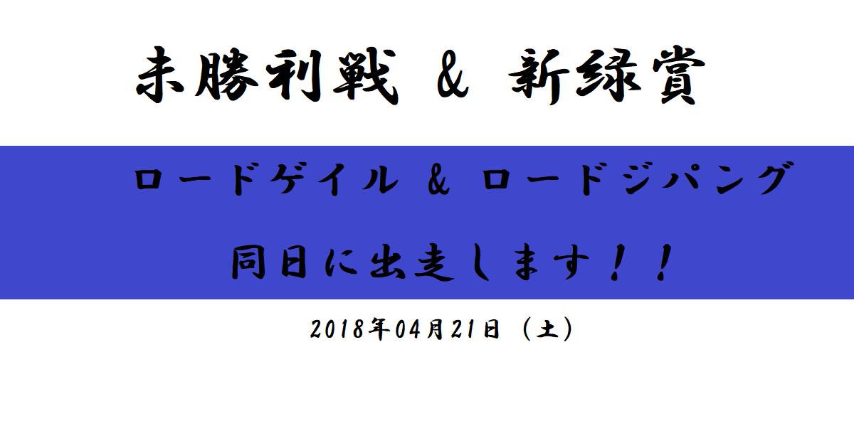 未勝利戦(ロードゲイル)&新緑賞(ロードジパング)出走決定!(2018/04/21)