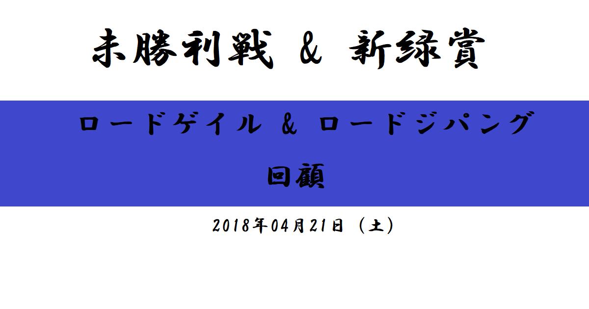 未勝利戦(ロードゲイル)&新緑賞(ロードジパング)回顧(2018/04/21)