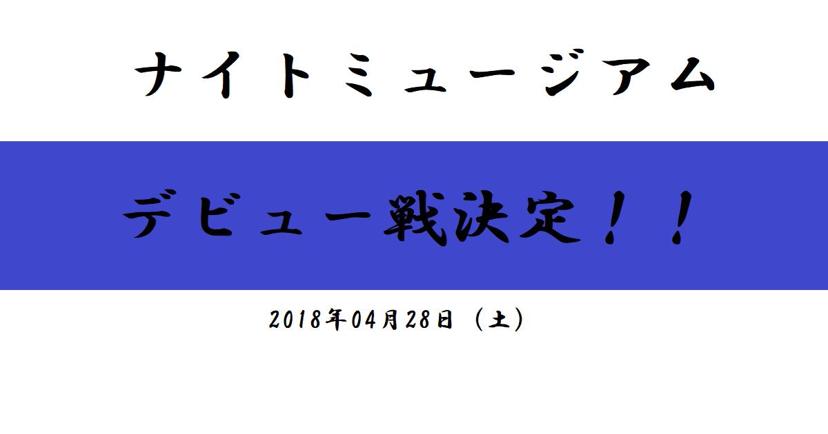 ナイトミュージアム デビュー戦決定!(2018/04/28)
