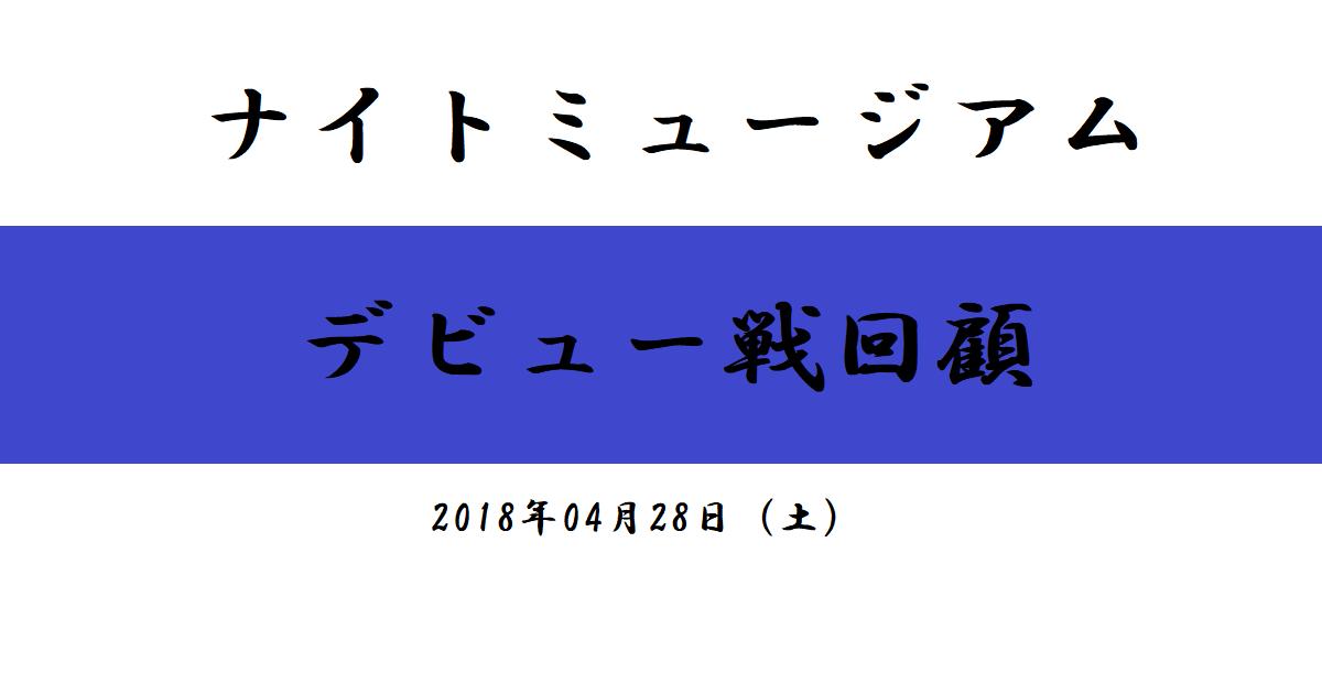 ナイトミュージアム デビュー戦回顧(2018/04/28)