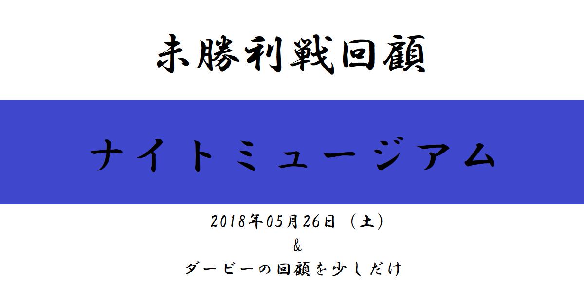 未勝利戦回顧 ナイトミュージアム(2018/05/26)