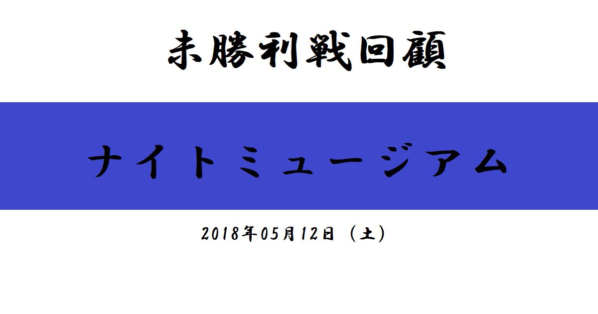 未勝利戦回顧 ナイトミュージアム(2018/05/12)