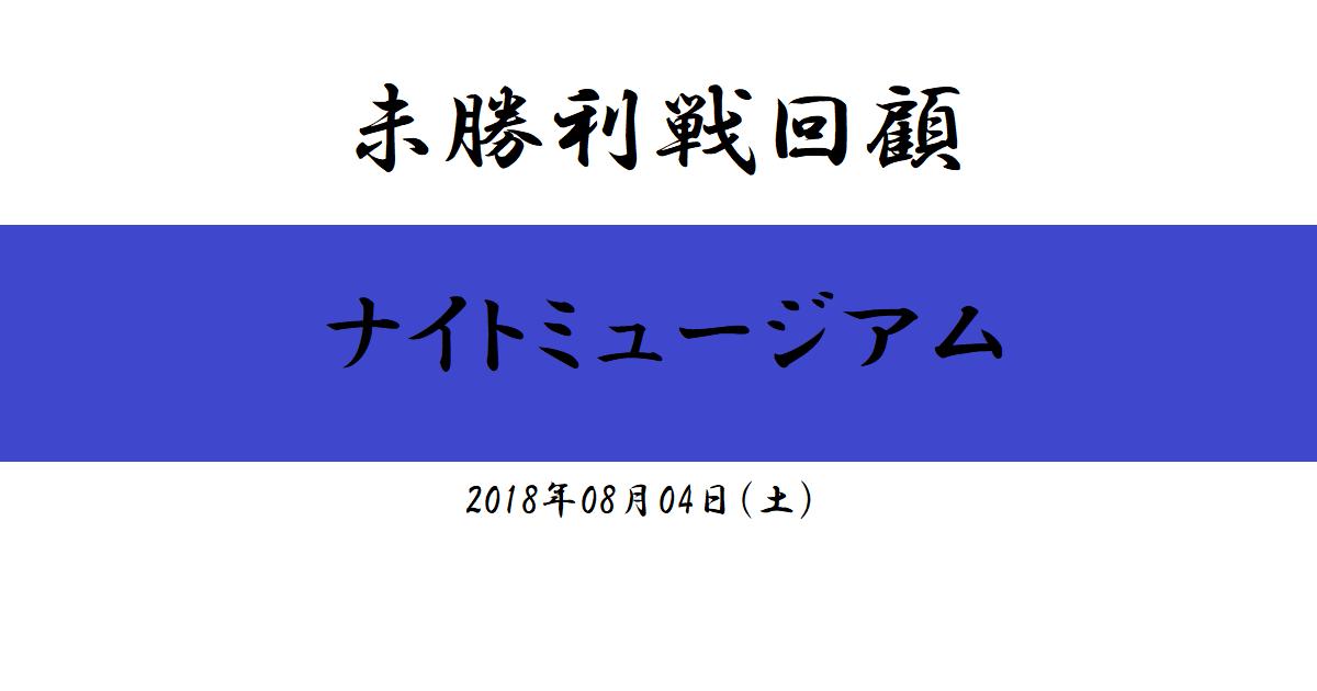 未勝利戦回顧 ナイトミュージアム(2018/08/04)