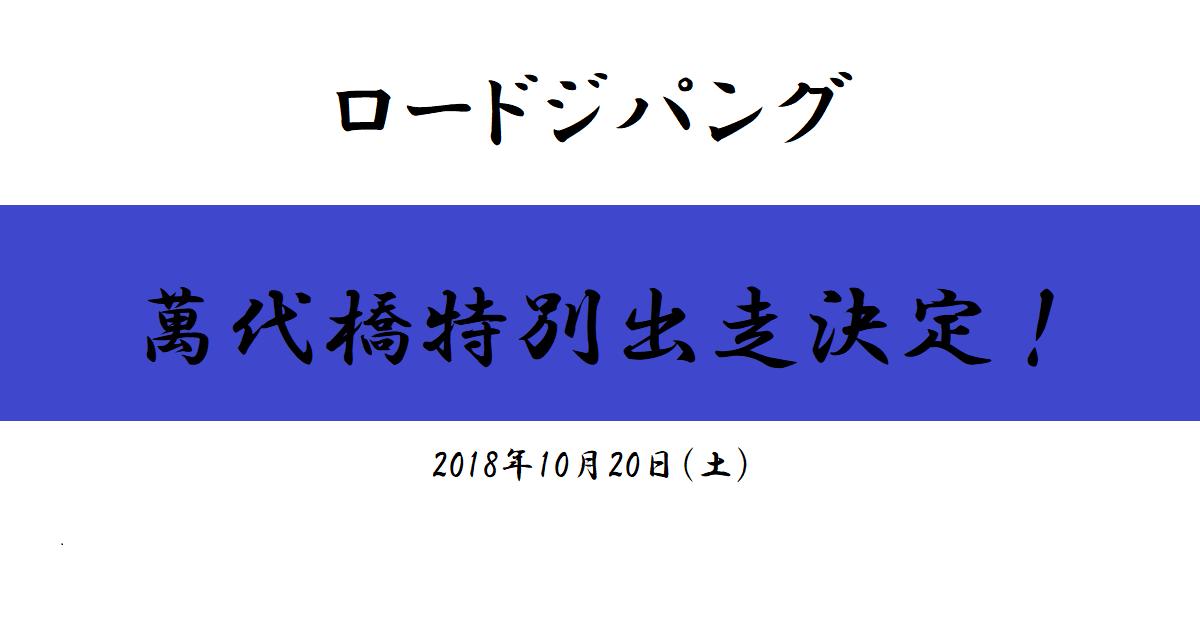 ロードジパング萬代橋特別出走決定!(2018/10/20)