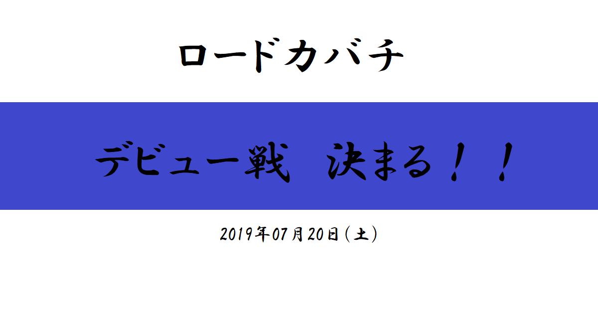 ロードカバチ デビュー戦決まる!(2019/07/20)