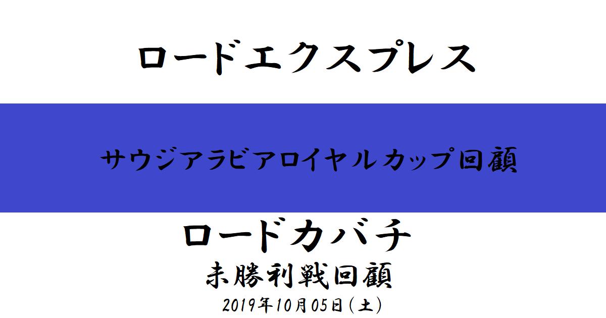 ロードエクスプレス【サウジアラビアロイヤルカップ】ロードカバチ【未勝利戦】回顧(2019/10/05)